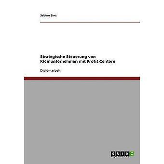 Sterben Sie Strategische Steuerung von Kleinunternehmen Mit Profit Centern von Sinz & Sabine