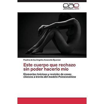 Este cuerpo que rechazo sin poder hacerlo mo by Asserella Oyarzn Paulina de los Angele