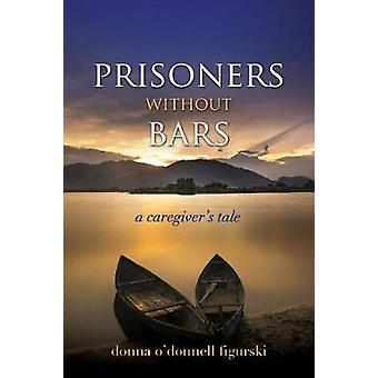 Prisoners Without Bars - A Caregiver's Tale by Prisoners Without Bars -