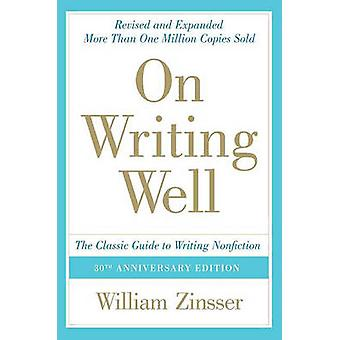 On Writing Well - The Classic Guide to Writing Nonfiction by William Z