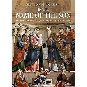 In the Name of the Son  The Life of Jesus in Art from the Nativity to the Passion by Vittorio Sgarbi & Alastair McEwen