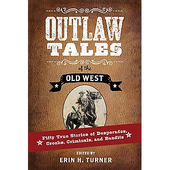 Outlaw Tales of the Old West Fifty True Stories of Desperados Crooks Criminals and Bandits by Turner & Erin H.