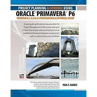 Project Planning and Control Using Oracle Primavera P6 Versions 8.1 8.2  8.3 Professional Client  Optional Client by Harris & Paul E.