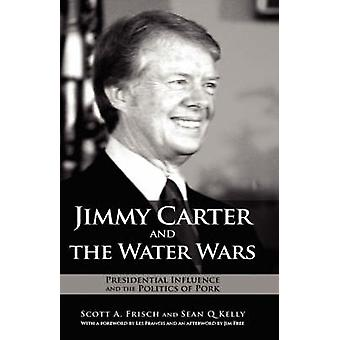 Jimmy Carter and the Water Wars Presidential Influence and the Politics of Pork by Frisch & Scott A.