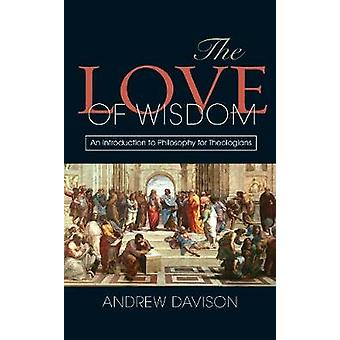 The Love of Wisdom An Introduction to Philosophy for Theologians by Davison & Andrew