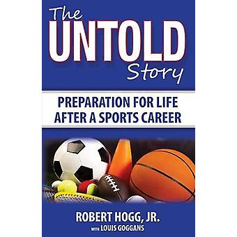 The Untold Story Preparation for Life After a Sports Career by Hogg & Robert