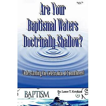 Are Your Baptismal Waters Doctrinally Shallow by Ketchum & Lance T.