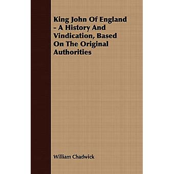 King John Of England  A History And Vindication Based On The Original Authorities by Chadwick & William