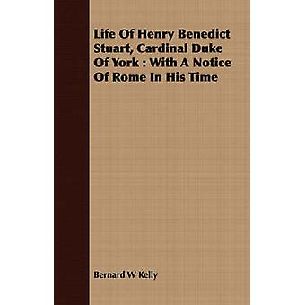 Life Of Henry Benedict Stuart Cardinal Duke Of York  With A Notice Of Rome In His Time by Kelly & Bernard W