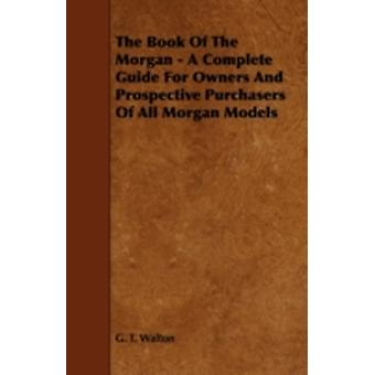 The Book of the Morgan  A Complete Guide for Owners and Prospective Purchasers of All Morgan Models by Walton & G. T.