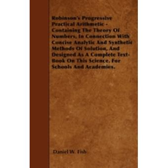 Robinsons Progressive Practical Arithmetic  Containing The Theory Of Numbers In Connection With Concise Analytic And Synthetic Methods Of Solution And Designed As A Complete TextBook On This Scie by Fish & Daniel W.