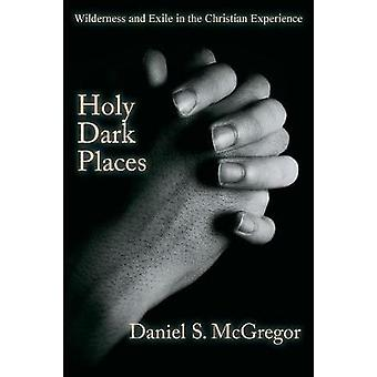 Holy Dark Places Wilderness and Exile in the Christian Experience by McGregor & Daniel S
