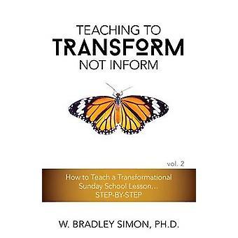 Teaching to Transform Not Inform 2 How to Teach a Transformational Sunday School Lesson...STEPBYSTEP Sunday School Teacher Training by Simon & W. Bradley