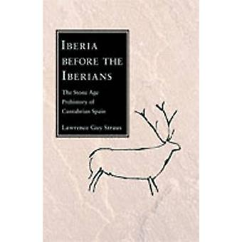 Iberia Before the Iberians The Stone Age Prehistory of Cantabrian Spain by Straus & Lawrence Guy