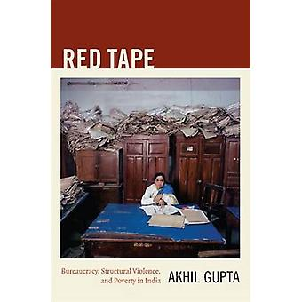 Red Tape  Bureaucracy Structural Violence and Poverty in India by Akhil Gupta
