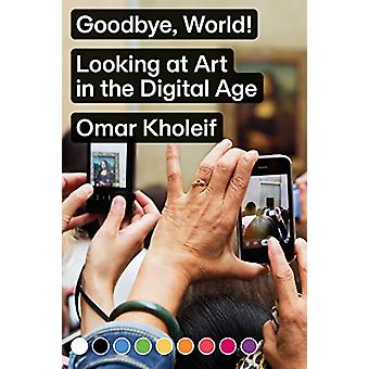 Goodbye - World! - Looking at Art in the Digital Age by Omar Kholeif