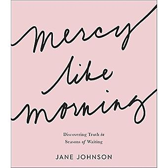 Mercy like Morning  Discovering Truth in Seasons of Waiting by Jane Johnson
