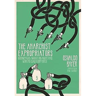 The Anarchist Expropriators Buenaventura Durruti and Argentinaes WorkingClass Robin Hoods von Osvaldo Bayer & Translated by Paul Sharkey
