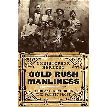 Gold Rush Manliness - Race and Gender on the Pacific Slope by Christop