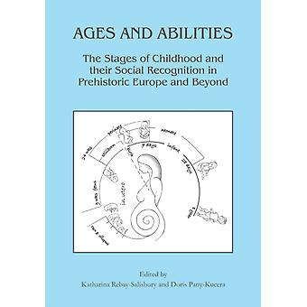 Ages and Abilities The Stages of Childhood and their Social Recognition in Prehistoric Europe and Beyond by Edited by Katharina Rebay Salisbury & Edited by Doris Pany Kucera
