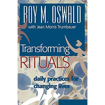 Transforming Rituals  Daily Practices for Changing Lives by Roy M Oswald & With Jean Morris Trumbauer