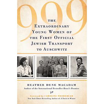 999  The Extraordinary Young Women of the First Official Jewish Transport to Auschwitz by Heather Dune Macadam & Foreword by Caroline Moorehead