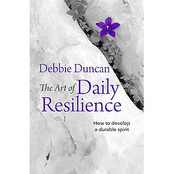 The Art of Daily Resilience - How to Develop a Durable Spirit by Debbi