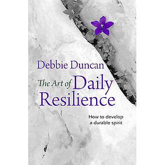 Die Kunst des täglichen Resilienz - wie man einen dauerhaften Geist von Debbi entwickeln