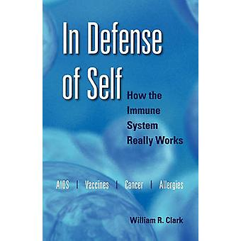 In Defense of Self How the Immune System Really Works by Clark & William R.