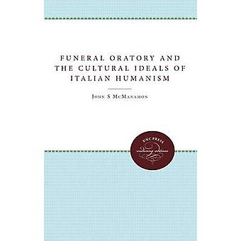 Funeral Oratory and the Cultural Ideals of Italian Humanism by McManamon & John M.
