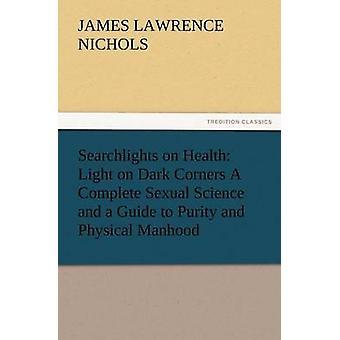 Søgelys på sundhed lys på mørke hjørner en komplet seksuel videnskab og en Guide til renhed og fysisk manddom rådgivning til jomfru kone en af Nichols & J. L.