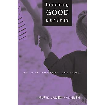 Becoming Good Parents - An Existential Journey by Mufid James Hannush