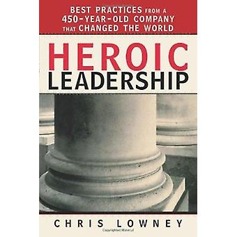 Heroic Leadership - Best Practices from a 450 Year Old Company That Ch