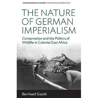 The Nature of German Imperialism Conservation and the Politics of Wildlife in Colonial East Africa by Gissibl & Bernhard