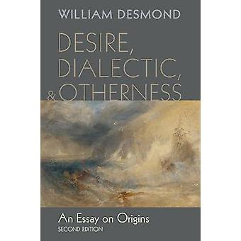 Desire Dialectic and Otherness An Essay on Origins by Desmond & William