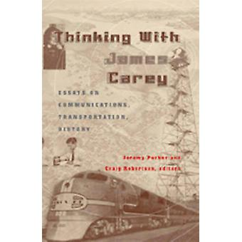 Thinking with James Carey Essays on Communications Transportation History by Edited by Jeremy Packer & Edited by Craig Robertson