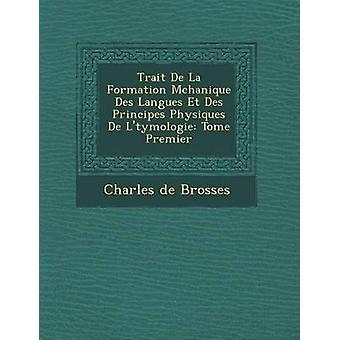 Trait De La Formation Mchanique Des Langues Et Des Principes Physiques De Ltymologie Tome Premier by Brosses & Charles de