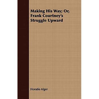 Making His Way Or Frank Courtneys Struggle Upward by Alger & Horatio