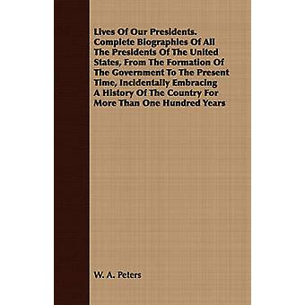 Lives Of Our Presidents. Complete Biographies Of All The Presidents Of The United States From The Formation Of The Government To The Present Time Incidentally Embracing A History Of The Country For by Peters & W. A.