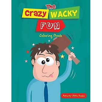 The Crazy Wacky Fun Coloring Book by Activity Attic Books