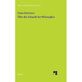 ber die Zukunft der Philosophie nebst den Vortrgen ber die Grnde der Entmutigung auf philosophischem Gebiet by Brentano & Franz