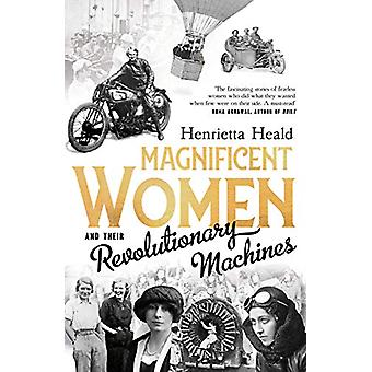 Magnificent Women and their Revolutionary Machines by Henrietta Heald