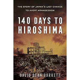 140 Days to Hiroshima - The Story of Japan's Last Chance to Avert Arma