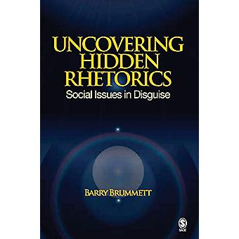 Uncovering Hidden Rhetorics - Social Issues in Disguise by Barry S. Br