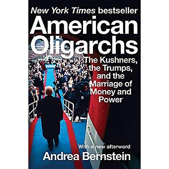 American Oligarchs  The Kushners the Trumps and the Marriage of Money and Power by Andrea Bernstein