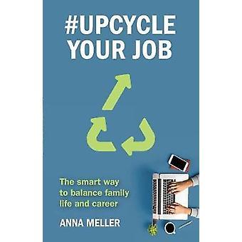 Upcycle Your Job The smart way to balance family life and career