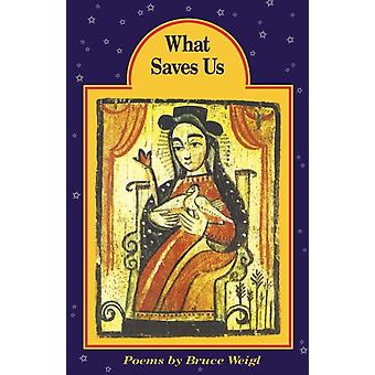 What Saves Us by Bruce Weigl