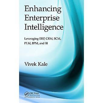 Enhancing Enterprise Intelligence Leveraging ERP CRM SCM PLM BPM and BI by Kale & Vivek