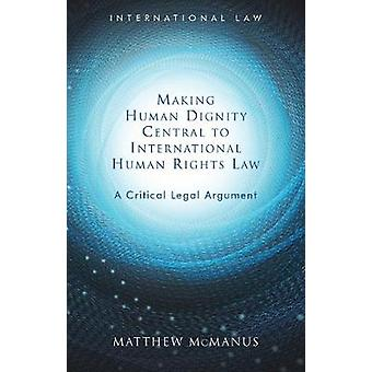 Making Human Dignity Central to International Human Rights Law A Critical Legal Argument International Law