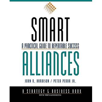 Smart Alliances - A Practical Guide to Repeatable Success by John R. H